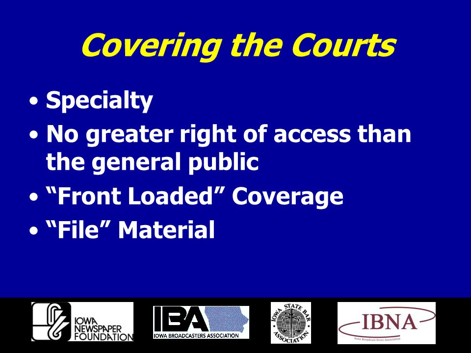 Covering the Courts Specialty No greater right of access than the general public Front Loaded Coverage File Material