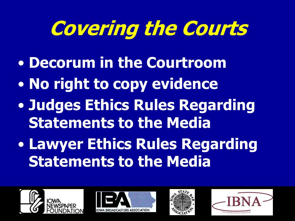 Covering the Courts Decorum in the Courtroom No right to copy evidence Judges Ethics Rules Regarding Statements to the Media Lawyer Ethics Rules Regarding Statements to the Media