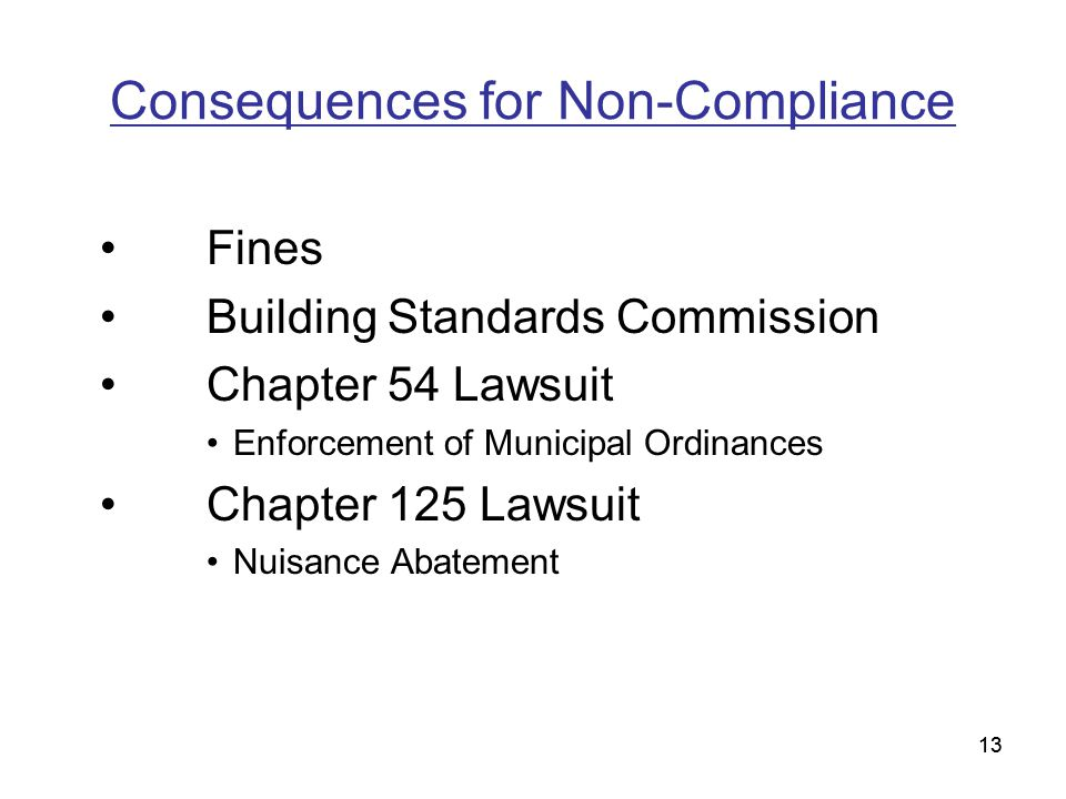 13 Consequences for Non-Compliance Fines Building Standards Commission Chapter 54 Lawsuit Enforcement of Municipal Ordinances Chapter 125 Lawsuit Nuisance Abatement 13