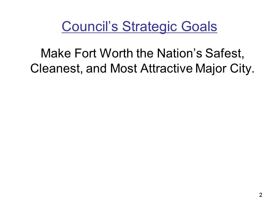 2 Council's Strategic Goals Make Fort Worth the Nation's Safest, Cleanest, and Most Attractive Major City.