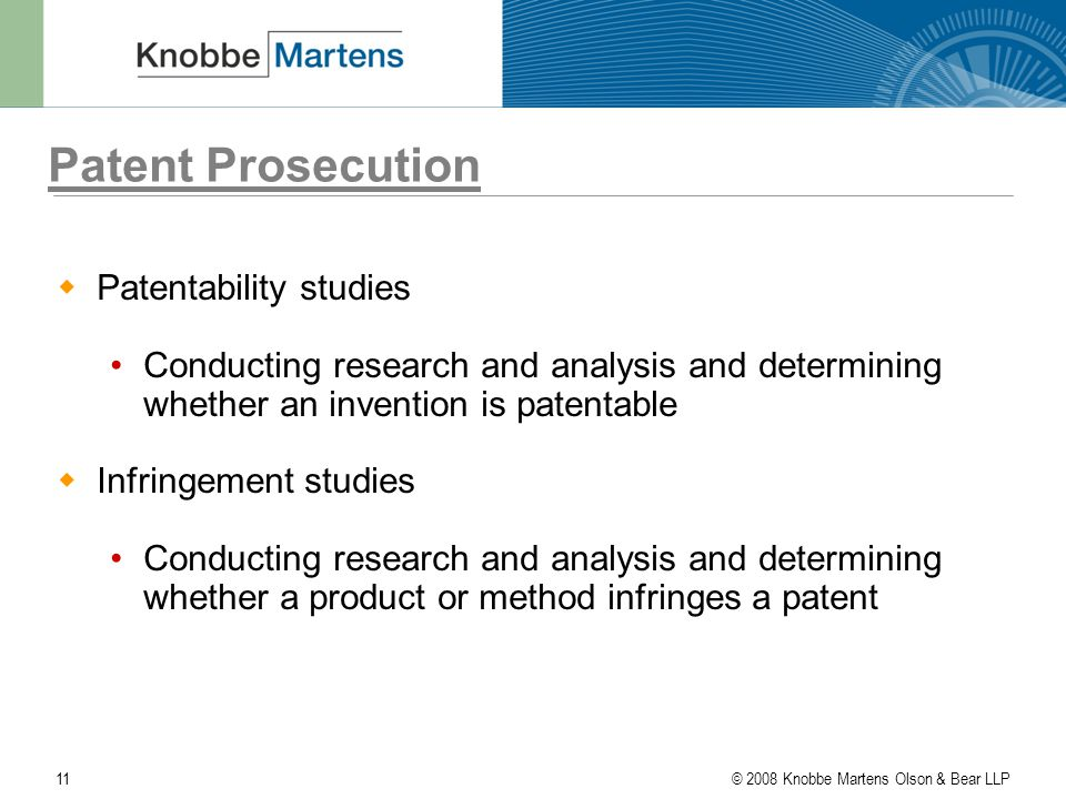 © 2008 Knobbe Martens Olson & Bear LLP11 Patent Prosecution  Patentability studies Conducting research and analysis and determining whether an invention is patentable  Infringement studies Conducting research and analysis and determining whether a product or method infringes a patent