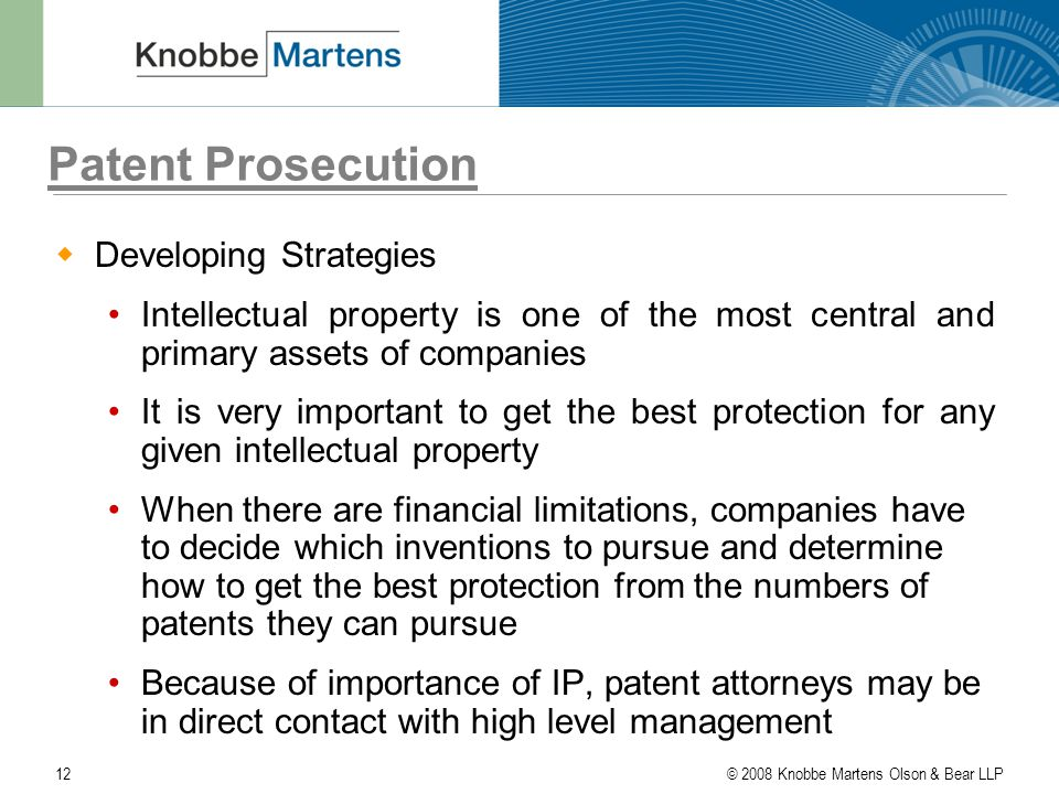 © 2008 Knobbe Martens Olson & Bear LLP12 Patent Prosecution  Developing Strategies Intellectual property is one of the most central and primary assets of companies It is very important to get the best protection for any given intellectual property When there are financial limitations, companies have to decide which inventions to pursue and determine how to get the best protection from the numbers of patents they can pursue Because of importance of IP, patent attorneys may be in direct contact with high level management