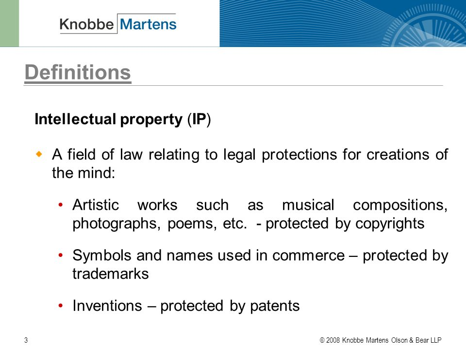 © 2008 Knobbe Martens Olson & Bear LLP3 Definitions Intellectual property (IP)  A field of law relating to legal protections for creations of the mind: Artistic works such as musical compositions, photographs, poems, etc.