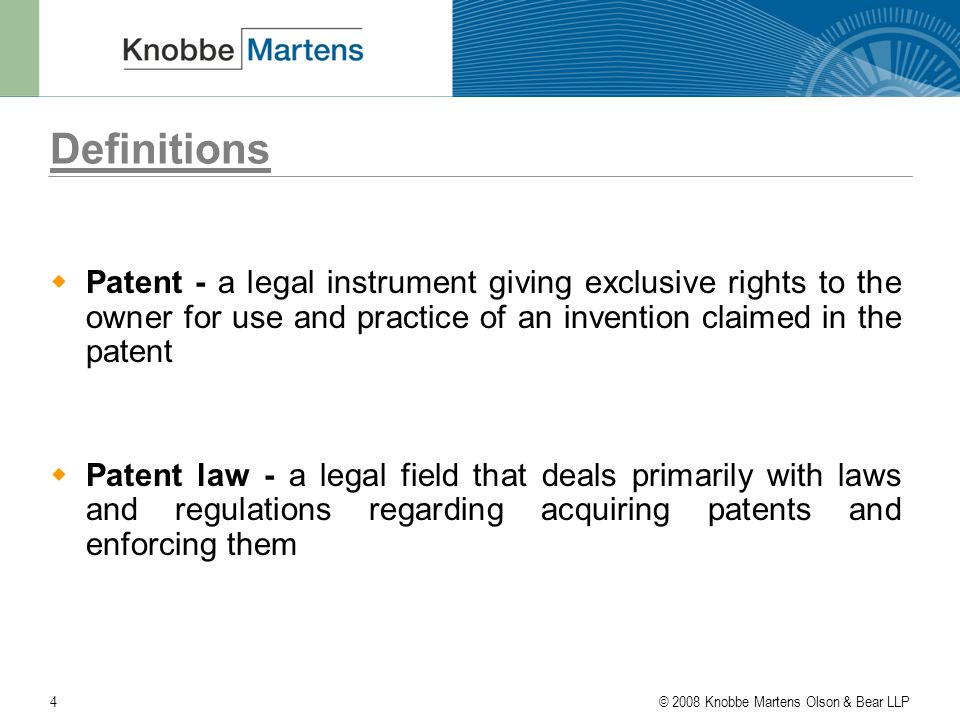 © 2008 Knobbe Martens Olson & Bear LLP4 Definitions  Patent - a legal instrument giving exclusive rights to the owner for use and practice of an invention claimed in the patent  Patent law - a legal field that deals primarily with laws and regulations regarding acquiring patents and enforcing them