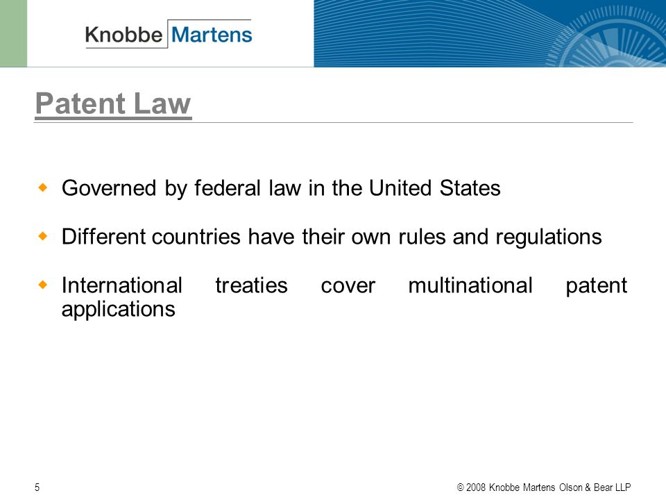 © 2008 Knobbe Martens Olson & Bear LLP5 Patent Law  Governed by federal law in the United States  Different countries have their own rules and regulations  International treaties cover multinational patent applications