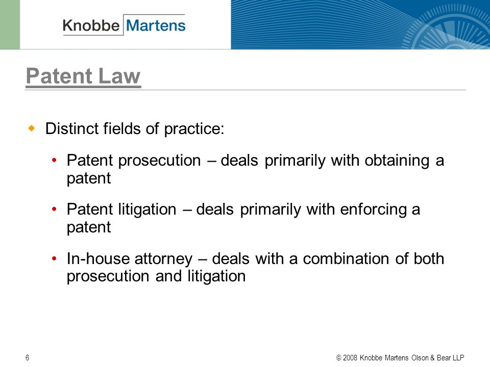 © 2008 Knobbe Martens Olson & Bear LLP6 Patent Law  Distinct fields of practice: Patent prosecution – deals primarily with obtaining a patent Patent litigation – deals primarily with enforcing a patent In-house attorney – deals with a combination of both prosecution and litigation