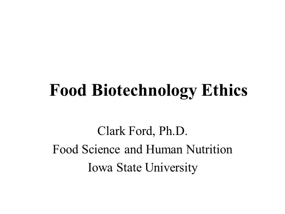 Food Biotechnology Ethics Clark Ford, Ph.D. Food Science and Human Nutrition Iowa State University