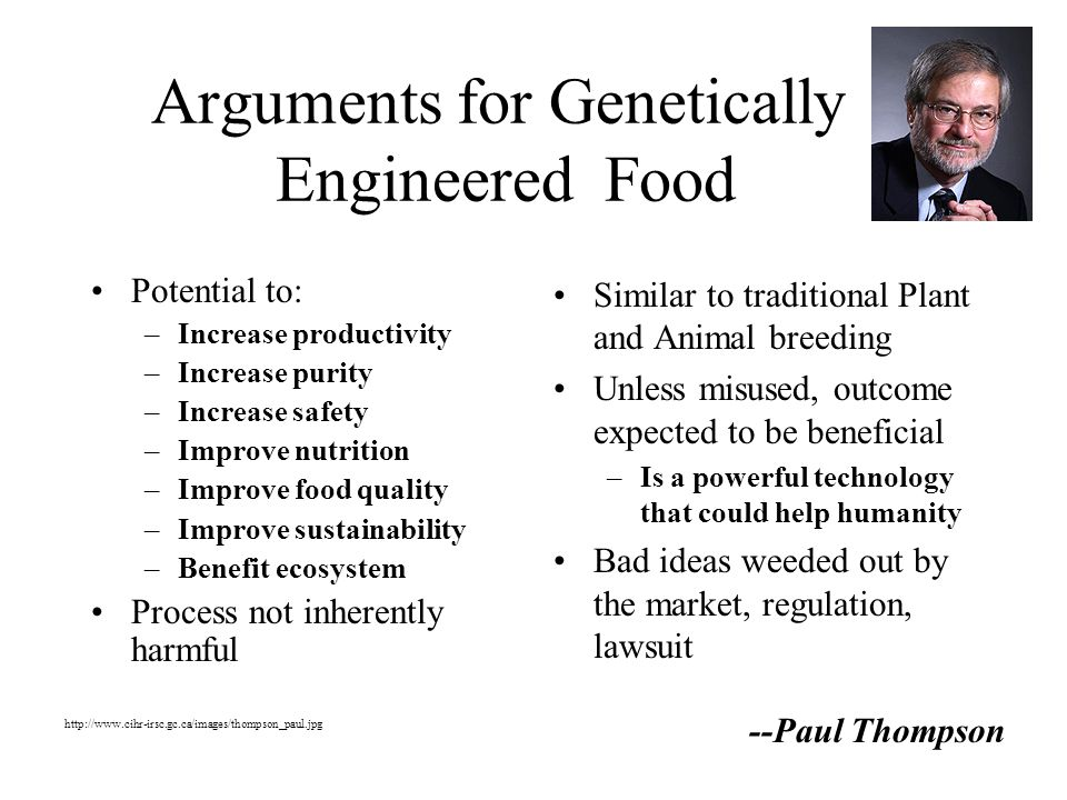 Arguments for Genetically Engineered Food Potential to: –Increase productivity –Increase purity –Increase safety –Improve nutrition –Improve food quality –Improve sustainability –Benefit ecosystem Process not inherently harmful Similar to traditional Plant and Animal breeding Unless misused, outcome expected to be beneficial –Is a powerful technology that could help humanity Bad ideas weeded out by the market, regulation, lawsuit --Paul Thompson http://www.cihr-irsc.gc.ca/images/thompson_paul.jpg