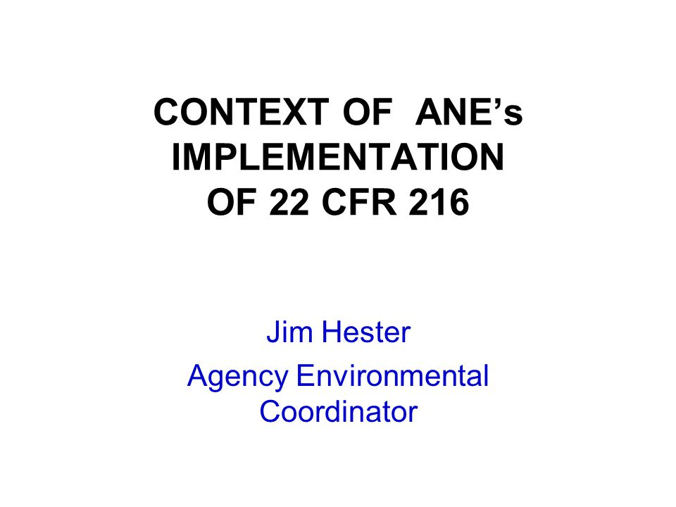 CONTEXT OF ANE's IMPLEMENTATION OF 22 CFR 216 Jim Hester Agency Environmental Coordinator
