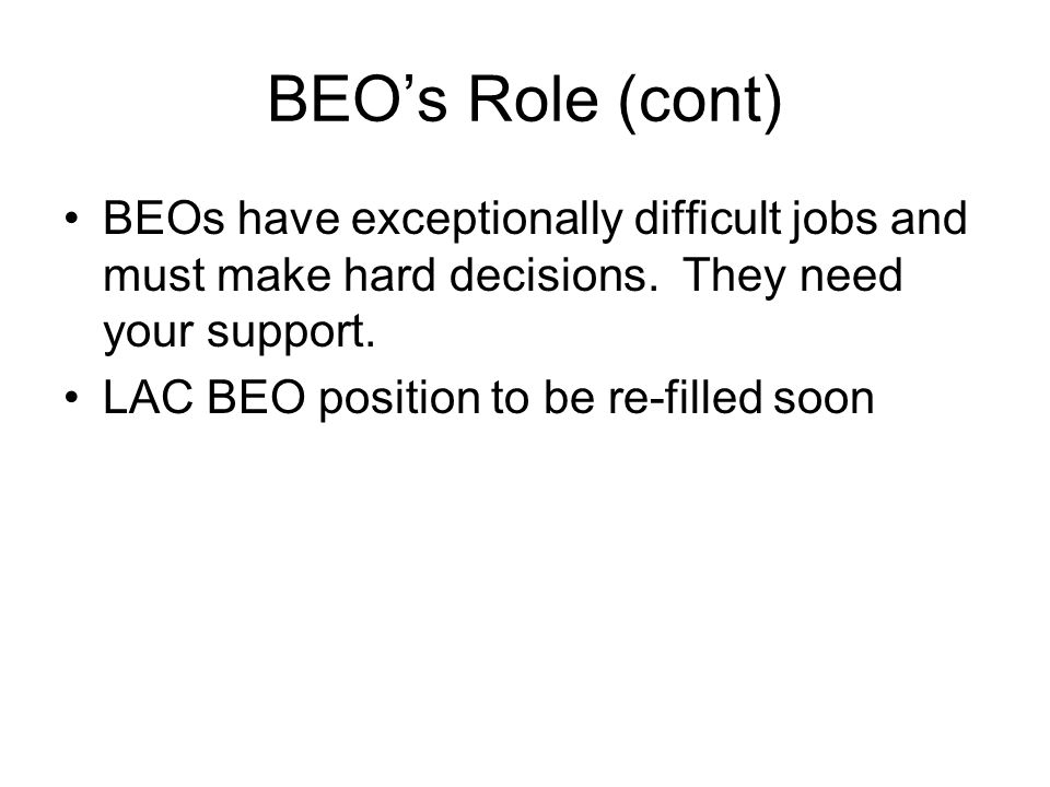 BEO's Role (cont) BEOs have exceptionally difficult jobs and must make hard decisions. They need your support. LAC BEO position to be re-filled soon