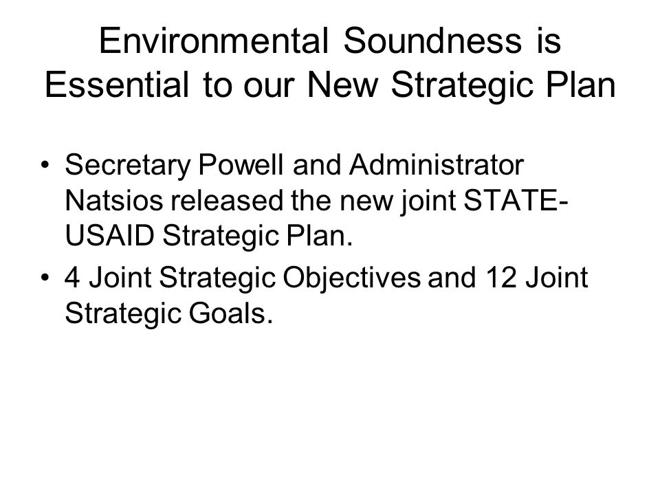 Environmental Soundness is Essential to our New Strategic Plan Secretary Powell and Administrator Natsios released the new joint STATE- USAID Strategic Plan.