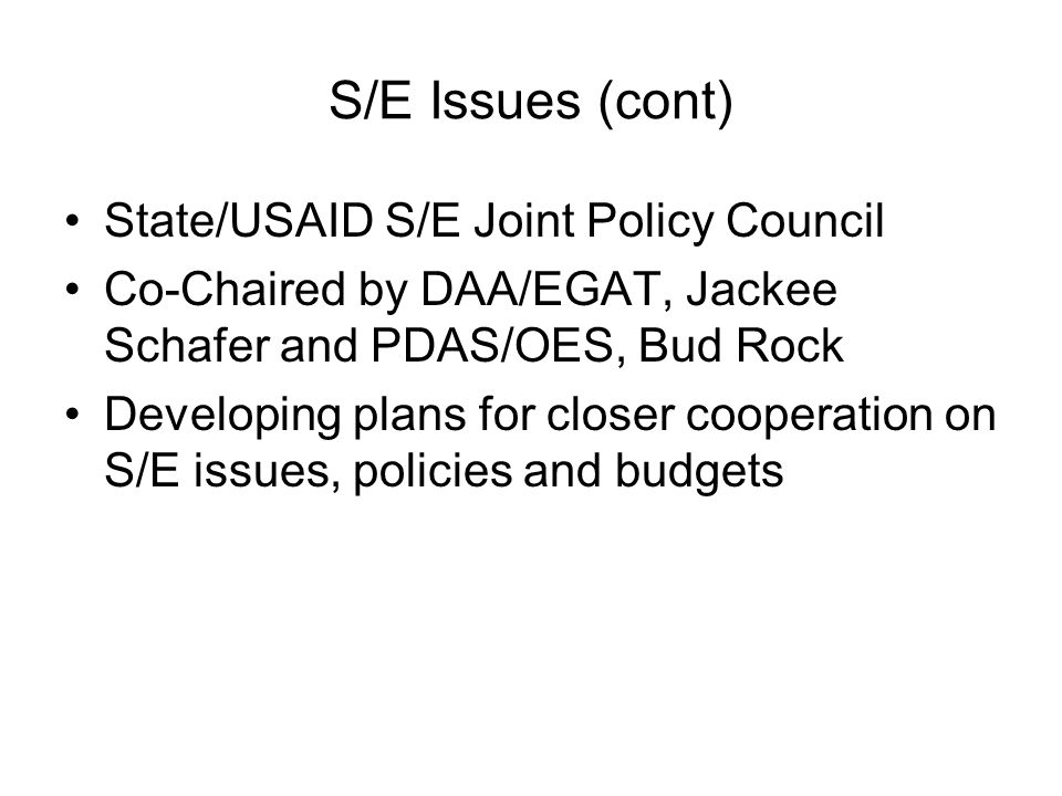 S/E Issues (cont) State/USAID S/E Joint Policy Council Co-Chaired by DAA/EGAT, Jackee Schafer and PDAS/OES, Bud Rock Developing plans for closer cooperation on S/E issues, policies and budgets