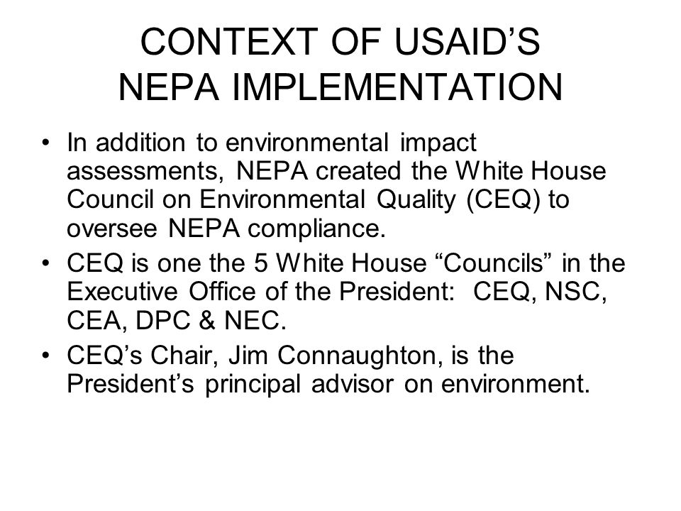 CONTEXT OF USAID'S NEPA IMPLEMENTATION In addition to environmental impact assessments, NEPA created the White House Council on Environmental Quality (CEQ) to oversee NEPA compliance.