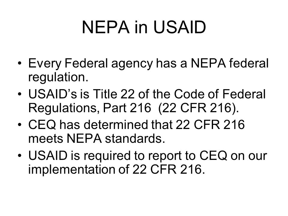 NEPA in USAID Every Federal agency has a NEPA federal regulation. USAID's is Title 22 of the Code of Federal Regulations, Part 216 (22 CFR 216). CEQ h