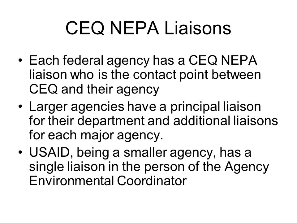 CEQ NEPA Liaisons Each federal agency has a CEQ NEPA liaison who is the contact point between CEQ and their agency Larger agencies have a principal li