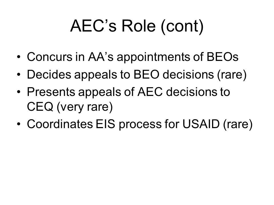 AEC's Role (cont) Concurs in AA's appointments of BEOs Decides appeals to BEO decisions (rare) Presents appeals of AEC decisions to CEQ (very rare) Co