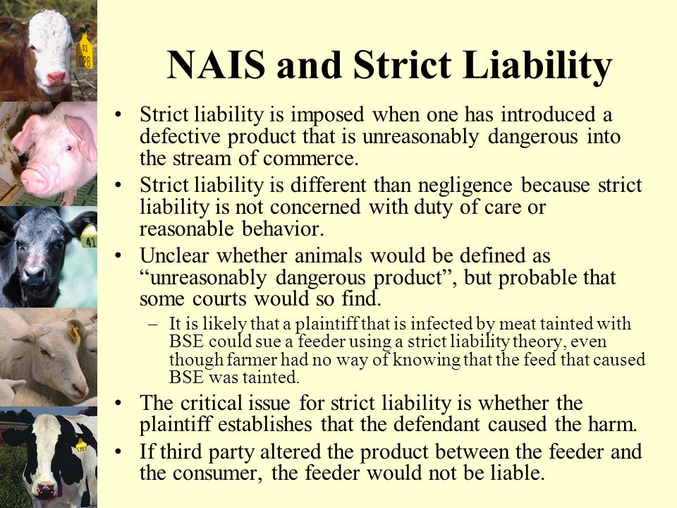 NAIS and Strict Liability Strict liability is imposed when one has introduced a defective product that is unreasonably dangerous into the stream of commerce.