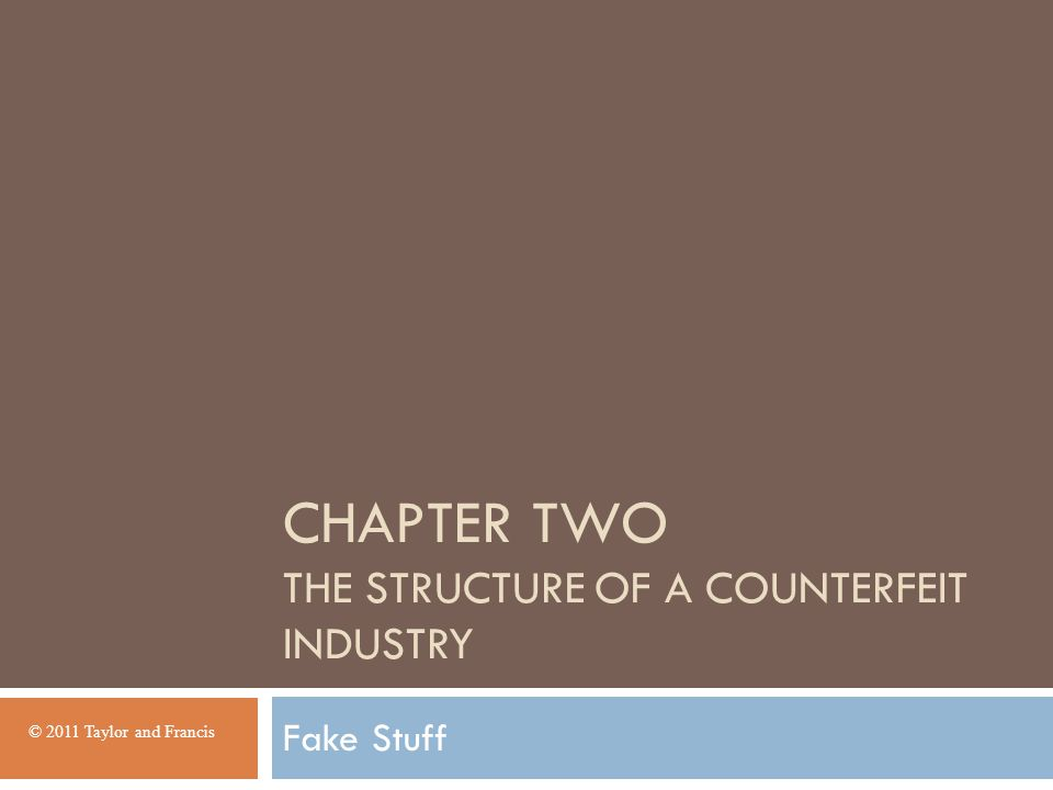 CHAPTER TWO THE STRUCTURE OF A COUNTERFEIT INDUSTRY Fake Stuff © 2011 Taylor and Francis