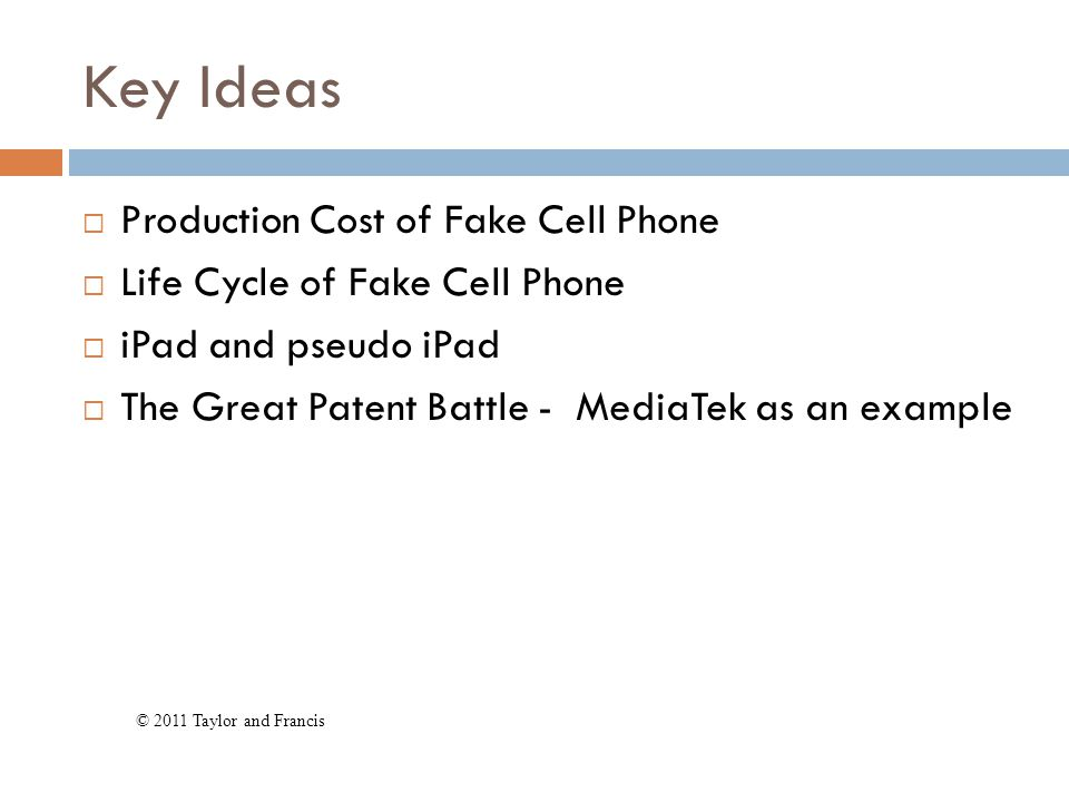 Key Ideas  Production Cost of Fake Cell Phone  Life Cycle of Fake Cell Phone  iPad and pseudo iPad  The Great Patent Battle - MediaTek as an example © 2011 Taylor and Francis
