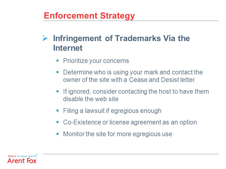 Enforcement Strategy  Infringement of Trademarks Via the Internet  Prioritize your concerns  Determine who is using your mark and contact the owner of the site with a Cease and Desist letter  If ignored, consider contacting the host to have them disable the web site  Filing a lawsuit if egregious enough  Co-Existence or license agreement as an option  Monitor the site for more egregious use