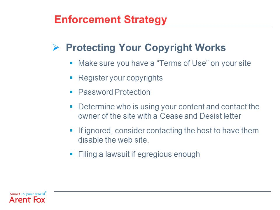 Enforcement Strategy  Protecting Your Copyright Works  Make sure you have a Terms of Use on your site  Register your copyrights  Password Protection  Determine who is using your content and contact the owner of the site with a Cease and Desist letter  If ignored, consider contacting the host to have them disable the web site.