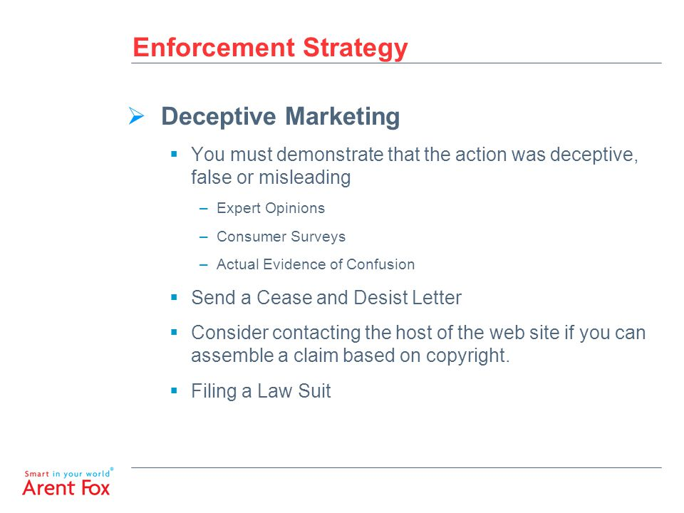 Enforcement Strategy  Deceptive Marketing  You must demonstrate that the action was deceptive, false or misleading –Expert Opinions –Consumer Surveys –Actual Evidence of Confusion  Send a Cease and Desist Letter  Consider contacting the host of the web site if you can assemble a claim based on copyright.