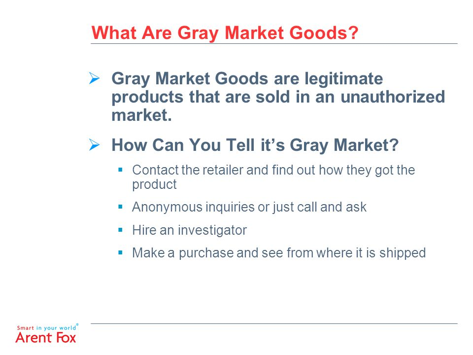 What Are Gray Market Goods?  Gray Market Goods are legitimate products that are sold in an unauthorized market.  How Can You Tell it's Gray Market?