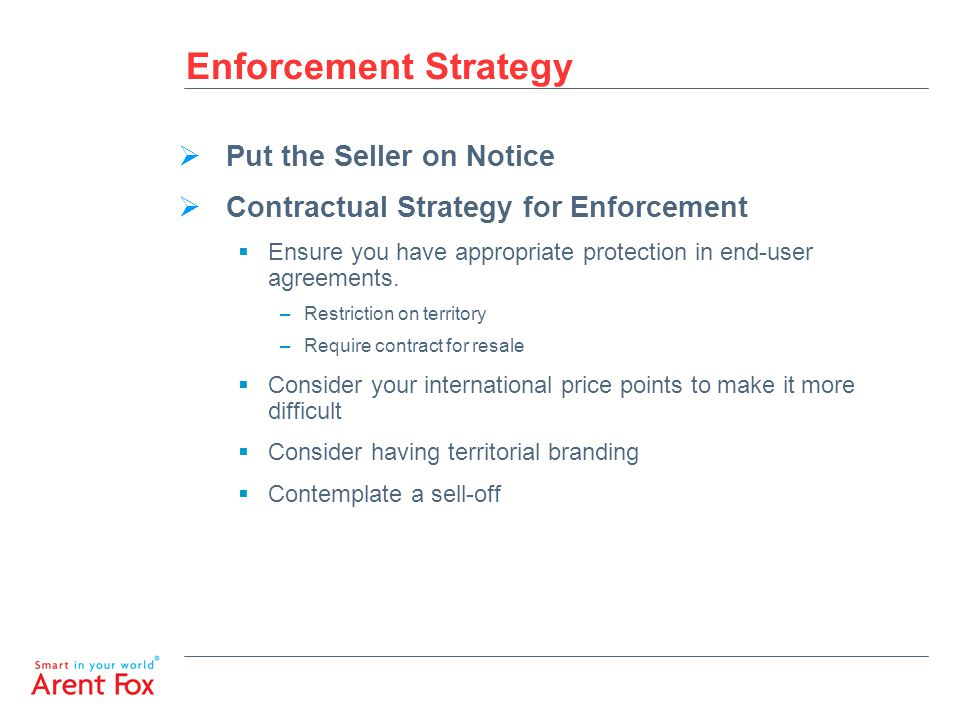 Enforcement Strategy  Put the Seller on Notice  Contractual Strategy for Enforcement  Ensure you have appropriate protection in end-user agreements.