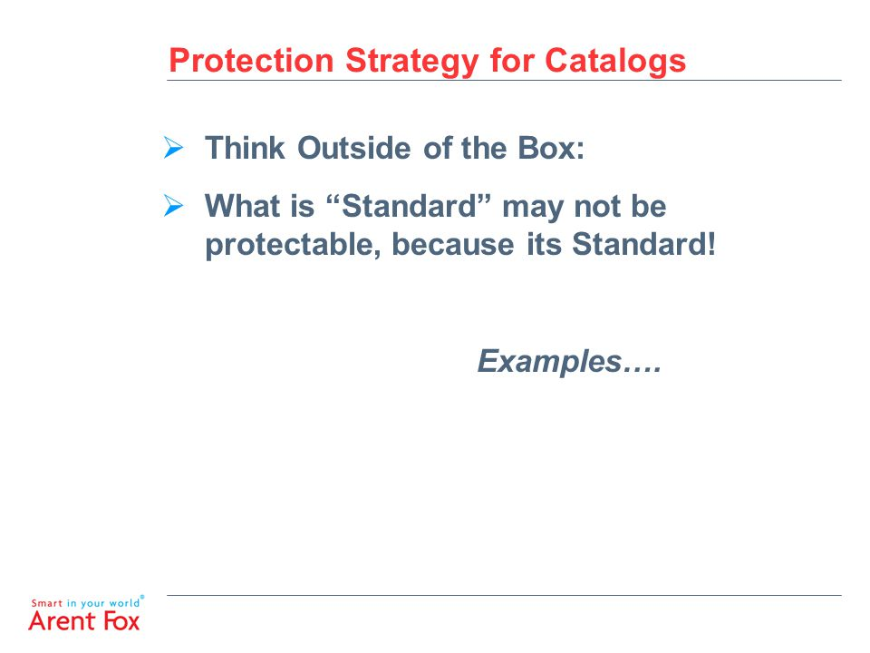 Protection Strategy for Catalogs  Think Outside of the Box:  What is Standard may not be protectable, because its Standard.