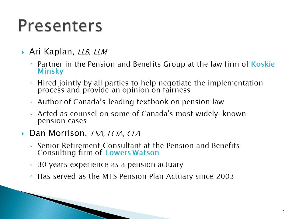  Ari Kaplan, LLB, LLM ◦ Partner in the Pension and Benefits Group at the law firm of Koskie Minsky ◦ Hired jointly by all parties to help negotiate the implementation process and provide an opinion on fairness ◦ Author of Canada's leading textbook on pension law ◦ Acted as counsel on some of Canada s most widely-known pension cases  Dan Morrison, FSA, FCIA, CFA ◦ Senior Retirement Consultant at the Pension and Benefits Consulting firm of Towers Watson ◦ 30 years experience as a pension actuary ◦ Has served as the MTS Pension Plan Actuary since 2003 2