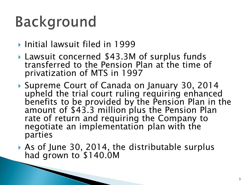  Initial lawsuit filed in 1999  Lawsuit concerned $43.3M of surplus funds transferred to the Pension Plan at the time of privatization of MTS in 1997  Supreme Court of Canada on January 30, 2014 upheld the trial court ruling requiring enhanced benefits to be provided by the Pension Plan in the amount of $43.3 million plus the Pension Plan rate of return and requiring the Company to negotiate an implementation plan with the parties  As of June 30, 2014, the distributable surplus had grown to $140.0M 3