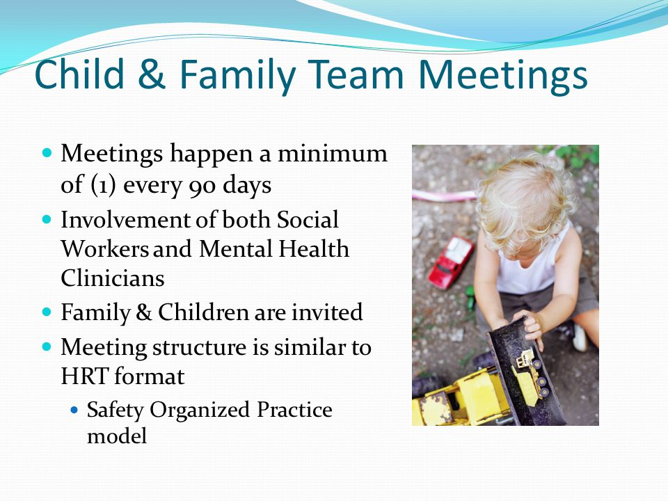 Child & Family Team Meetings Meetings happen a minimum of (1) every 90 days Involvement of both Social Workers and Mental Health Clinicians Family & Children are invited Meeting structure is similar to HRT format Safety Organized Practice model