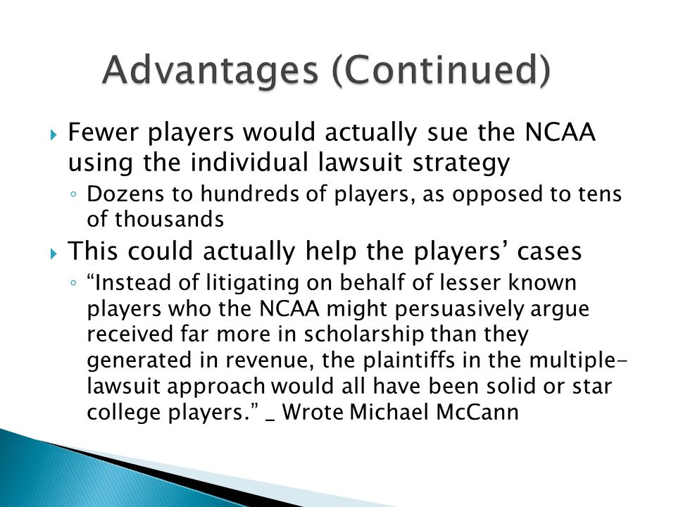  Fewer players would actually sue the NCAA using the individual lawsuit strategy ◦ Dozens to hundreds of players, as opposed to tens of thousands  This could actually help the players' cases ◦ Instead of litigating on behalf of lesser known players who the NCAA might persuasively argue received far more in scholarship than they generated in revenue, the plaintiffs in the multiple- lawsuit approach would all have been solid or star college players. _ Wrote Michael McCann