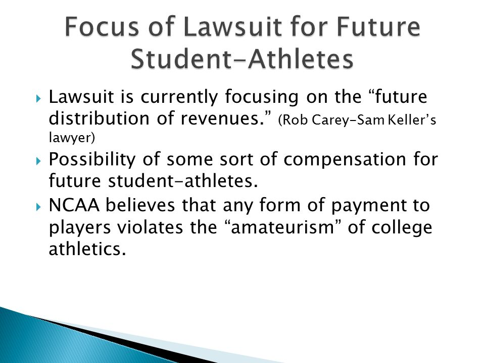  Lawsuit is currently focusing on the future distribution of revenues. (Rob Carey-Sam Keller's lawyer)  Possibility of some sort of compensation for future student-athletes.