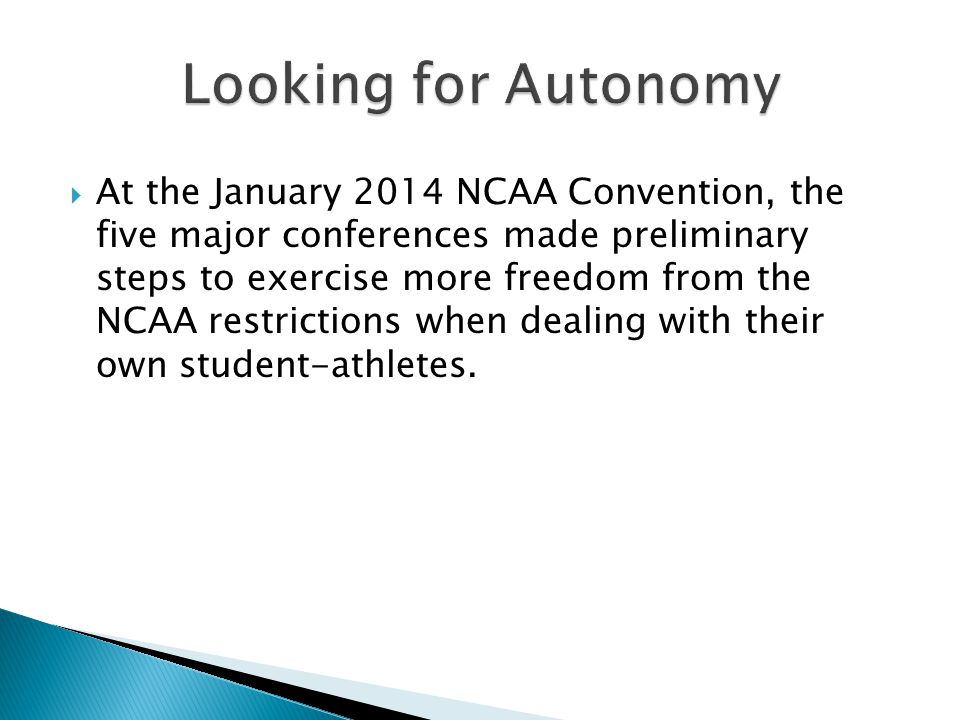  At the January 2014 NCAA Convention, the five major conferences made preliminary steps to exercise more freedom from the NCAA restrictions when dealing with their own student-athletes.