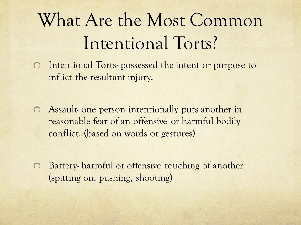 What Are the Most Common Intentional Torts? Intentional Torts- possessed the intent or purpose to inflict the resultant injury. Assault- one person in