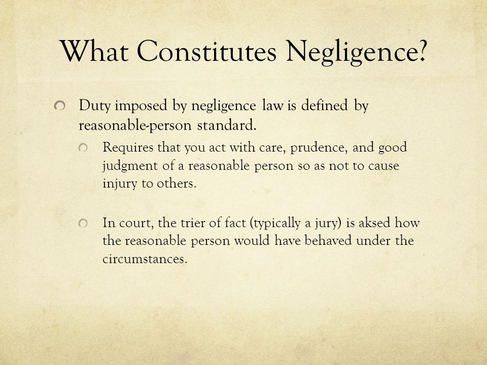What Constitutes Negligence? Duty imposed by negligence law is defined by reasonable-person standard. Requires that you act with care, prudence, and g