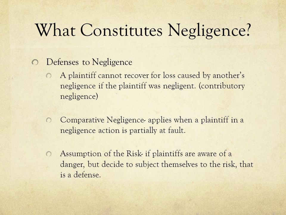 What Constitutes Negligence? Defenses to Negligence A plaintiff cannot recover for loss caused by another's negligence if the plaintiff was negligent.