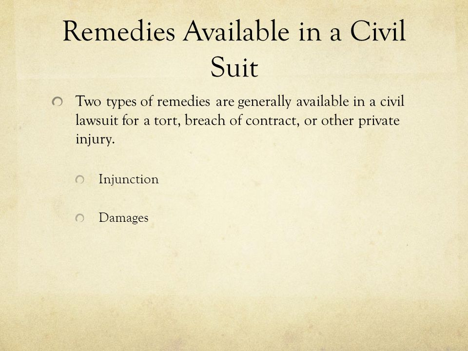Remedies Available in a Civil Suit Two types of remedies are generally available in a civil lawsuit for a tort, breach of contract, or other private i
