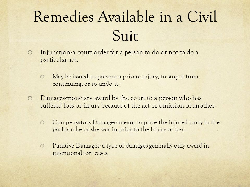 Remedies Available in a Civil Suit Injunction- a court order for a person to do or not to do a particular act. May be issued to prevent a private inju