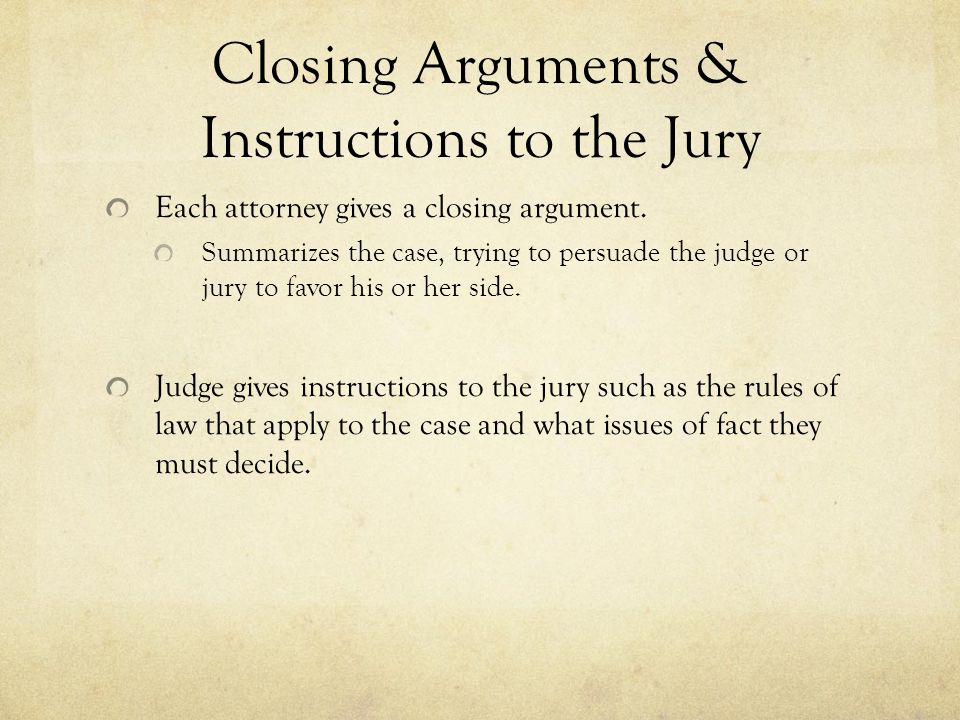 Closing Arguments & Instructions to the Jury Each attorney gives a closing argument. Summarizes the case, trying to persuade the judge or jury to favo