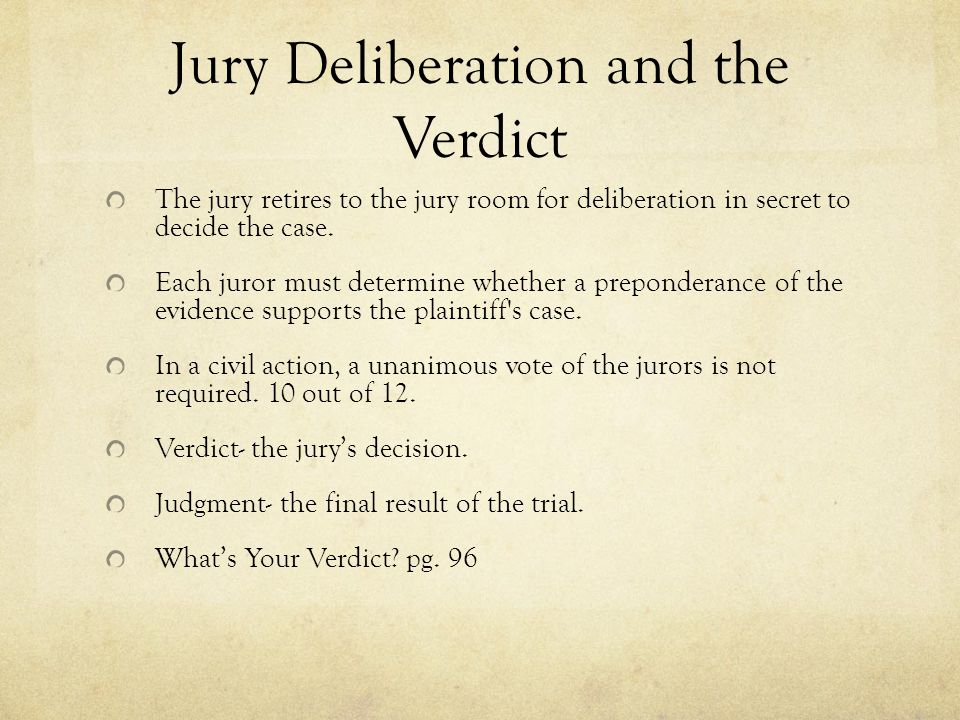 Jury Deliberation and the Verdict The jury retires to the jury room for deliberation in secret to decide the case. Each juror must determine whether a