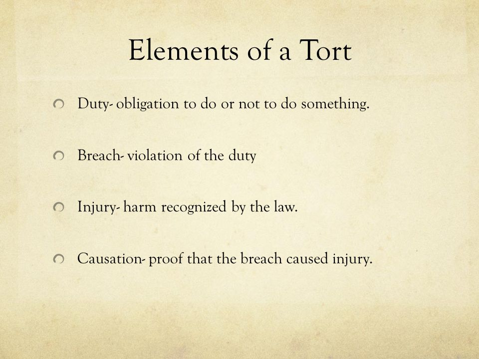 Elements of a Tort Duty- obligation to do or not to do something. Breach- violation of the duty Injury- harm recognized by the law. Causation- proof t