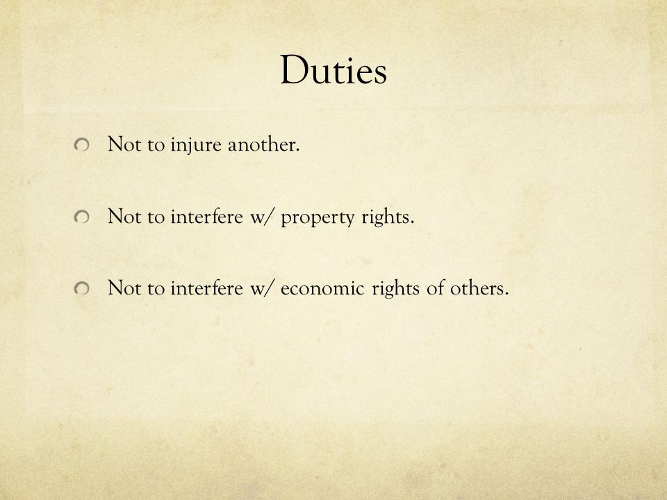 Duties Not to injure another. Not to interfere w/ property rights. Not to interfere w/ economic rights of others.