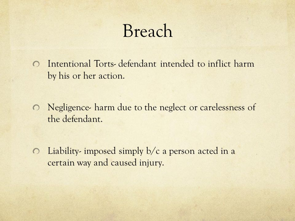 Breach Intentional Torts- defendant intended to inflict harm by his or her action. Negligence- harm due to the neglect or carelessness of the defendan