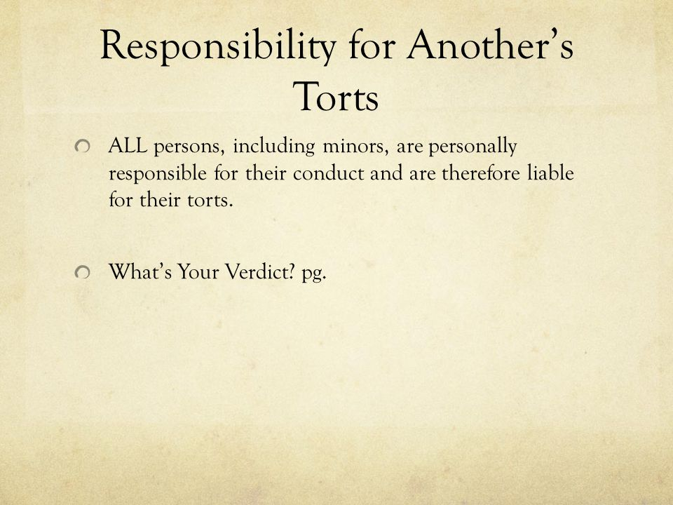 Responsibility for Another's Torts ALL persons, including minors, are personally responsible for their conduct and are therefore liable for their tort