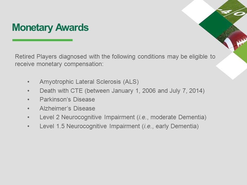 Monetary Awards Retired Players diagnosed with the following conditions may be eligible to receive monetary compensation: Amyotrophic Lateral Sclerosis (ALS) Death with CTE (between January 1, 2006 and July 7, 2014) Parkinson's Disease Alzheimer's Disease Level 2 Neurocognitive Impairment (i.e., moderate Dementia) Level 1.5 Neurocognitive Impairment (i.e., early Dementia)