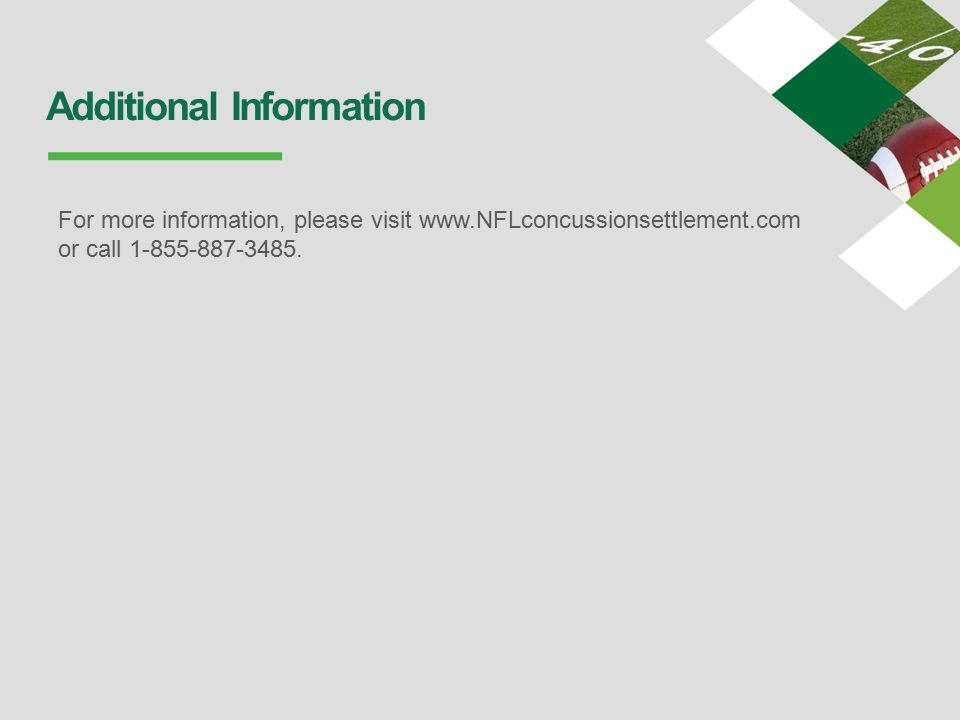 Additional Information For more information, please visit www.NFLconcussionsettlement.com or call 1-855-887-3485.