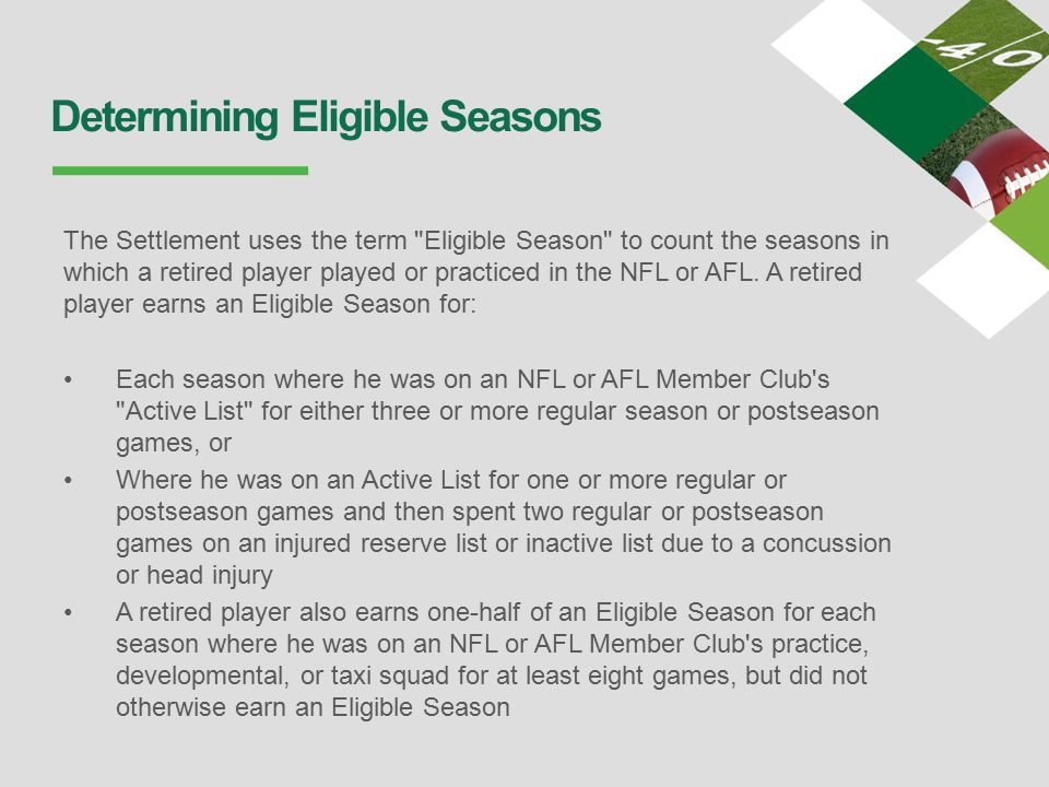 Determining Eligible Seasons The Settlement uses the term Eligible Season to count the seasons in which a retired player played or practiced in the NFL or AFL.