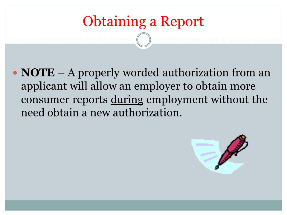 Obtaining a Report NOTE – A properly worded authorization from an applicant will allow an employer to obtain more consumer reports during employment without the need obtain a new authorization.